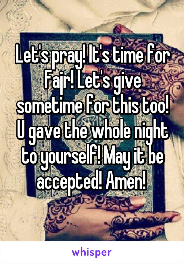 Let's pray! It's time for Fajr! Let's give sometime for this too! U gave the whole night to yourself! May it be accepted! Amen!