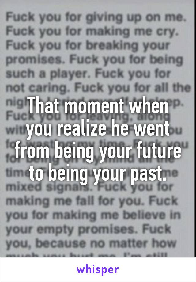 That moment when you realize he went from being your future to being your past.