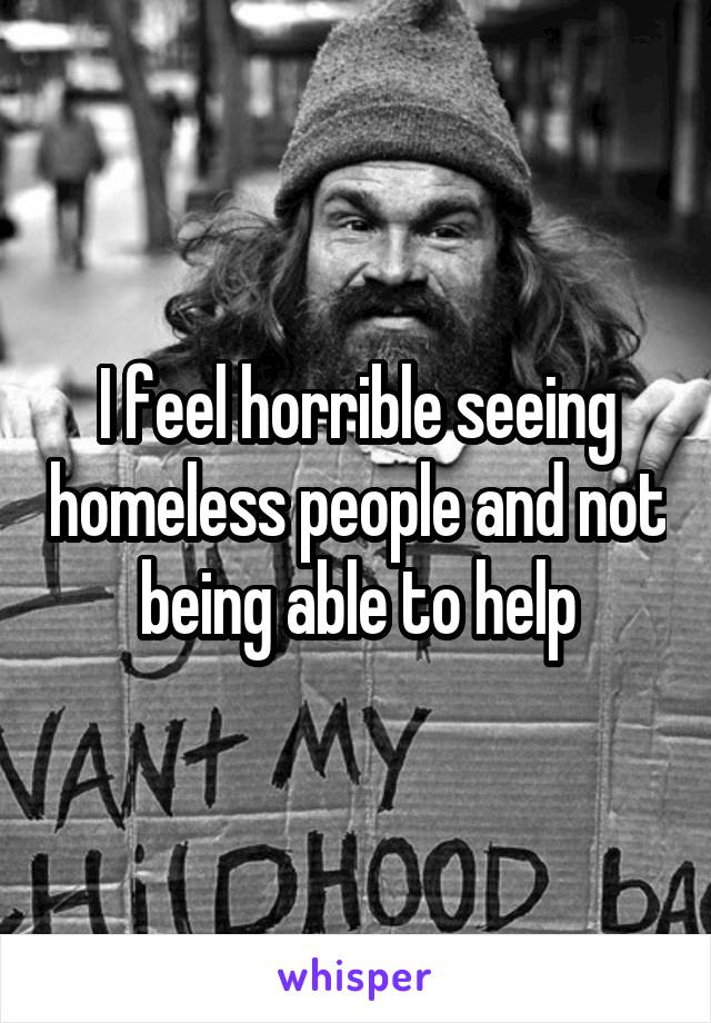I feel horrible seeing homeless people and not being able to help