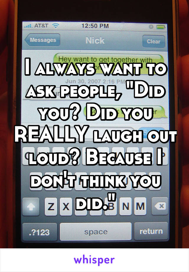 "I always want to ask people, ""Did you? Did you REALLY laugh out loud? Because I don't think you did."""