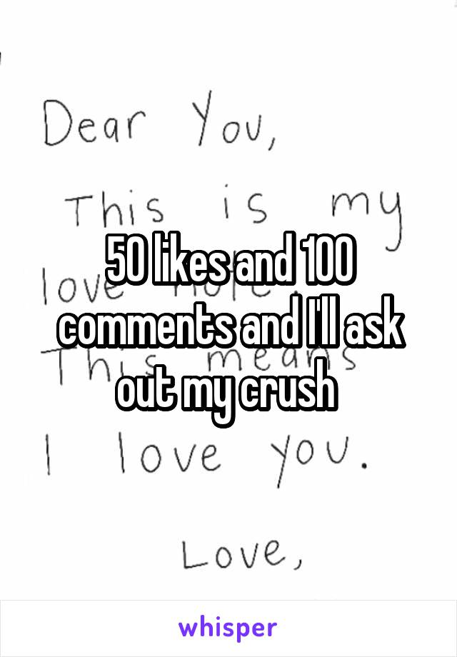 50 likes and 100 comments and I'll ask out my crush