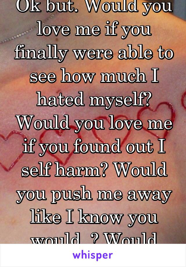 Ok but. Would you love me if you finally were able to see how much I hated myself? Would you love me if you found out I self harm? Would you push me away like I know you would..? Would you?