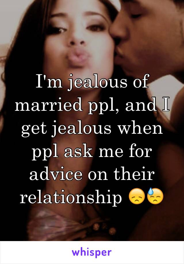 I'm jealous of married ppl, and I get jealous when ppl ask me for advice on their relationship 😞😓