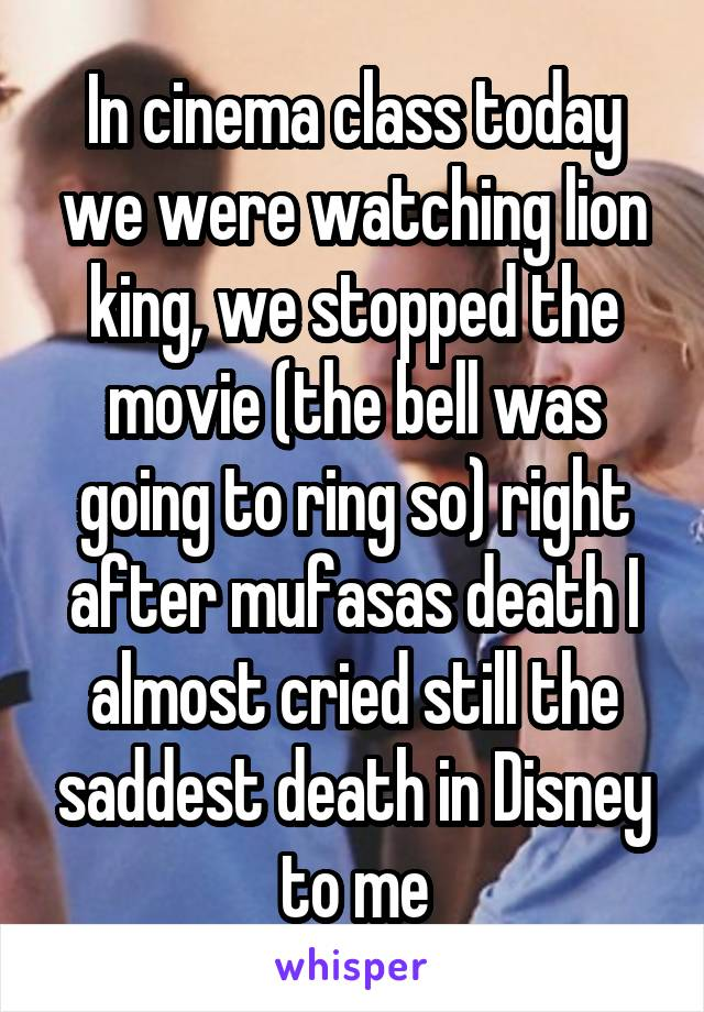 In cinema class today we were watching lion king, we stopped the movie (the bell was going to ring so) right after mufasas death I almost cried still the saddest death in Disney to me