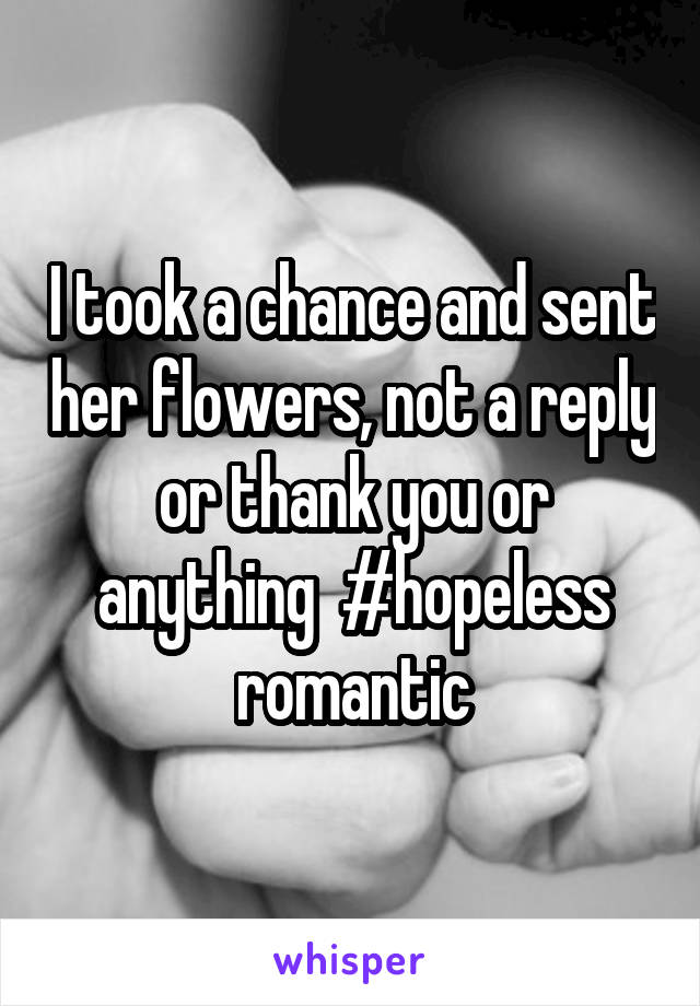 I took a chance and sent her flowers, not a reply or thank you or anything  #hopeless romantic
