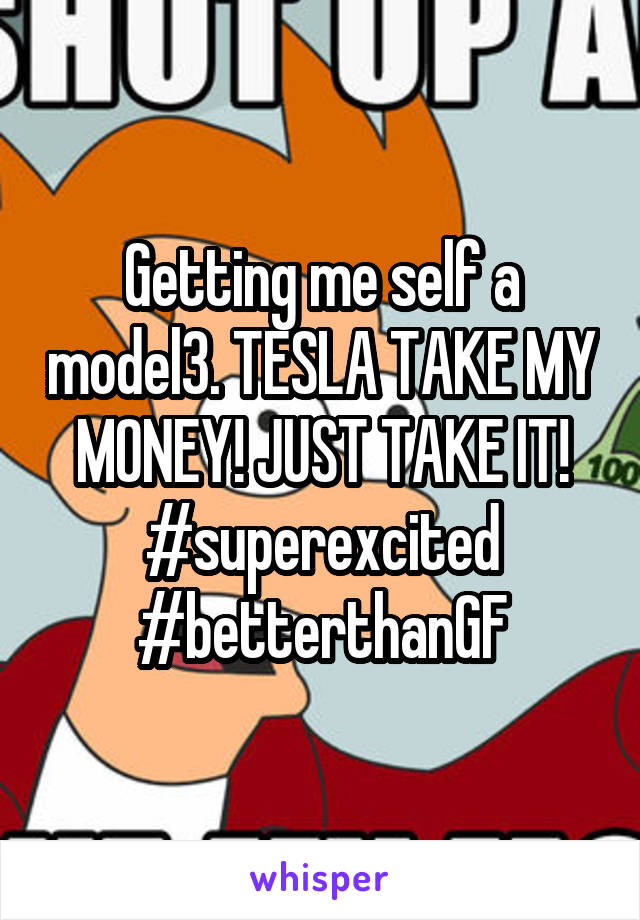 Getting me self a model3. TESLA TAKE MY MONEY! JUST TAKE IT! #superexcited #betterthanGF