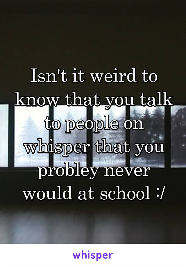 Isn't it weird to know that you talk to people on whisper that you probley never would at school :/
