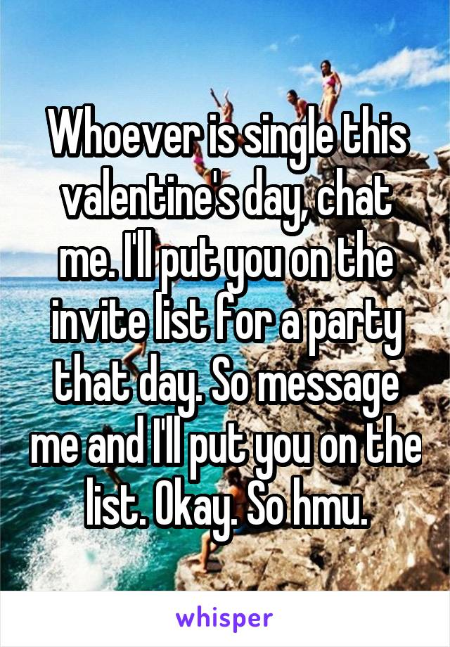 Whoever is single this valentine's day, chat me. I'll put you on the invite list for a party that day. So message me and I'll put you on the list. Okay. So hmu.