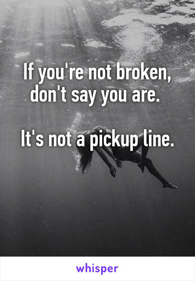 If you're not broken, don't say you are.   It's not a pickup line.
