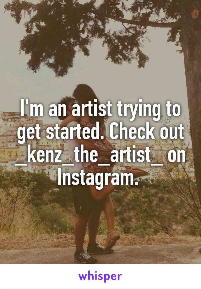 I'm an artist trying to get started. Check out _kenz_the_artist_ on Instagram.