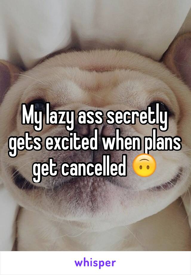 My lazy ass secretly gets excited when plans get cancelled 🙃