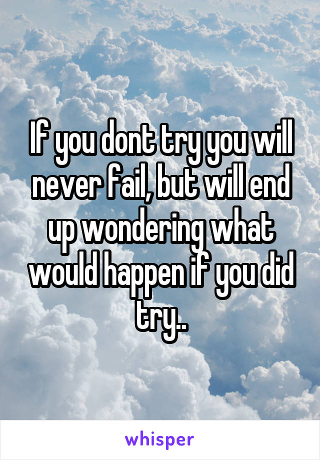 If you dont try you will never fail, but will end up wondering what would happen if you did try..