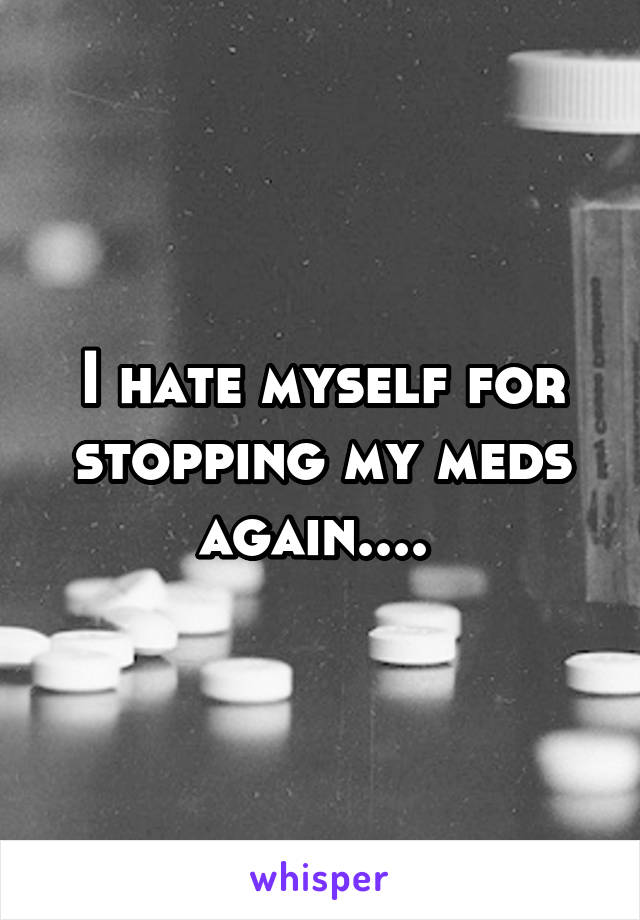 I hate myself for stopping my meds again....