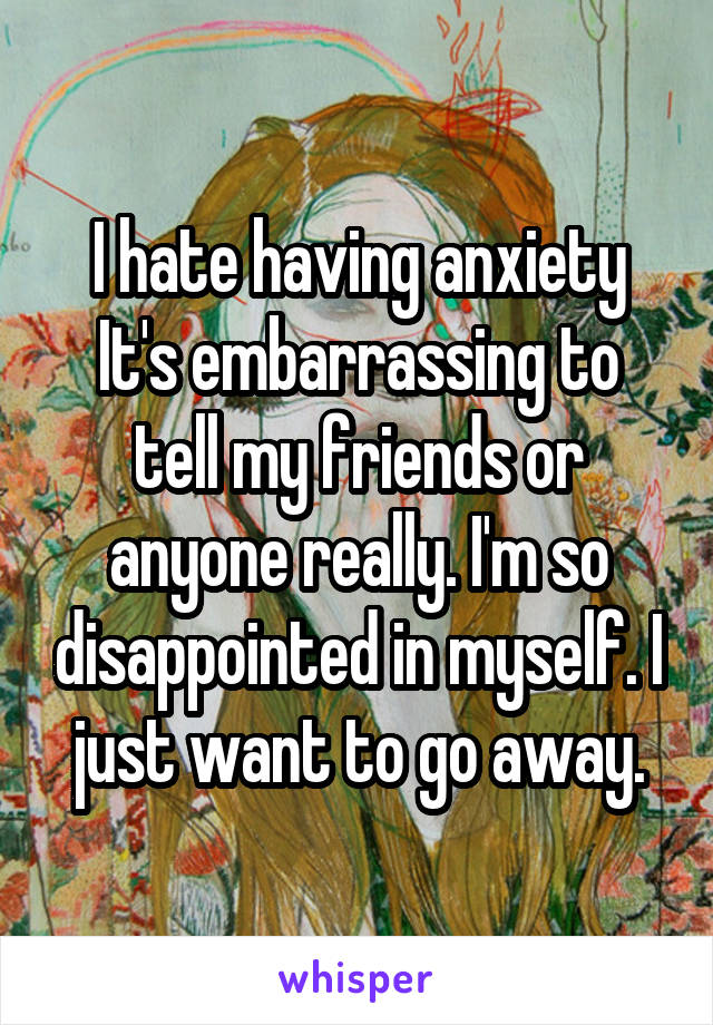 I hate having anxiety It's embarrassing to tell my friends or anyone really. I'm so disappointed in myself. I just want to go away.