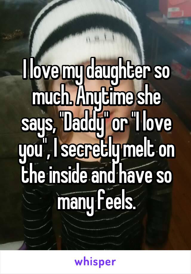 """I love my daughter so much. Anytime she says, """"Daddy"""" or """"I love you"""", I secretly melt on the inside and have so many feels."""