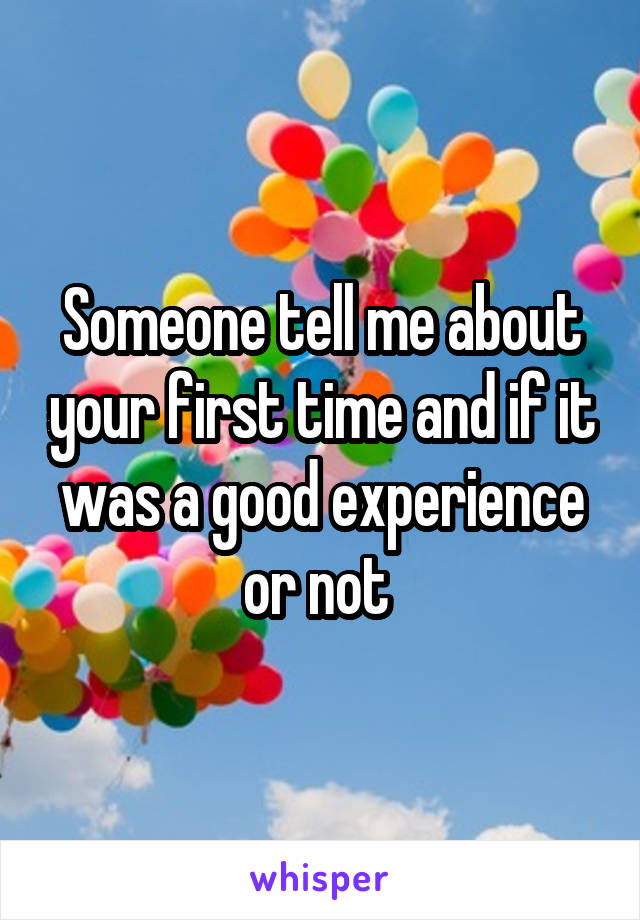 Someone tell me about your first time and if it was a good experience or not