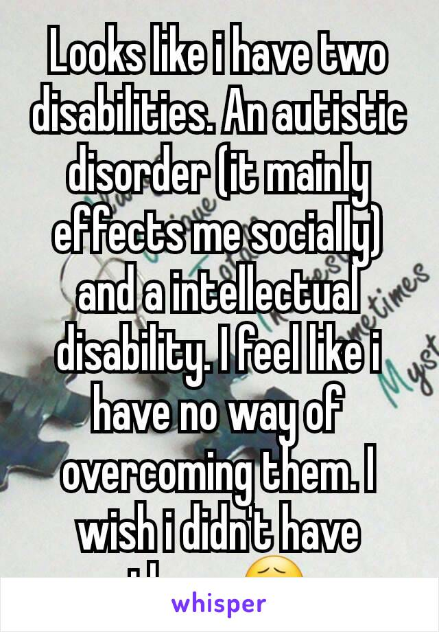 Looks like i have two disabilities. An autistic disorder (it mainly effects me socially) and a intellectual disability. I feel like i have no way of overcoming them. I wish i didn't have them. 😧