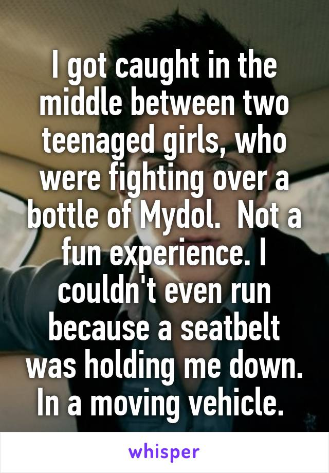 I got caught in the middle between two teenaged girls, who were fighting over a bottle of Mydol.  Not a fun experience. I couldn't even run because a seatbelt was holding me down. In a moving vehicle.