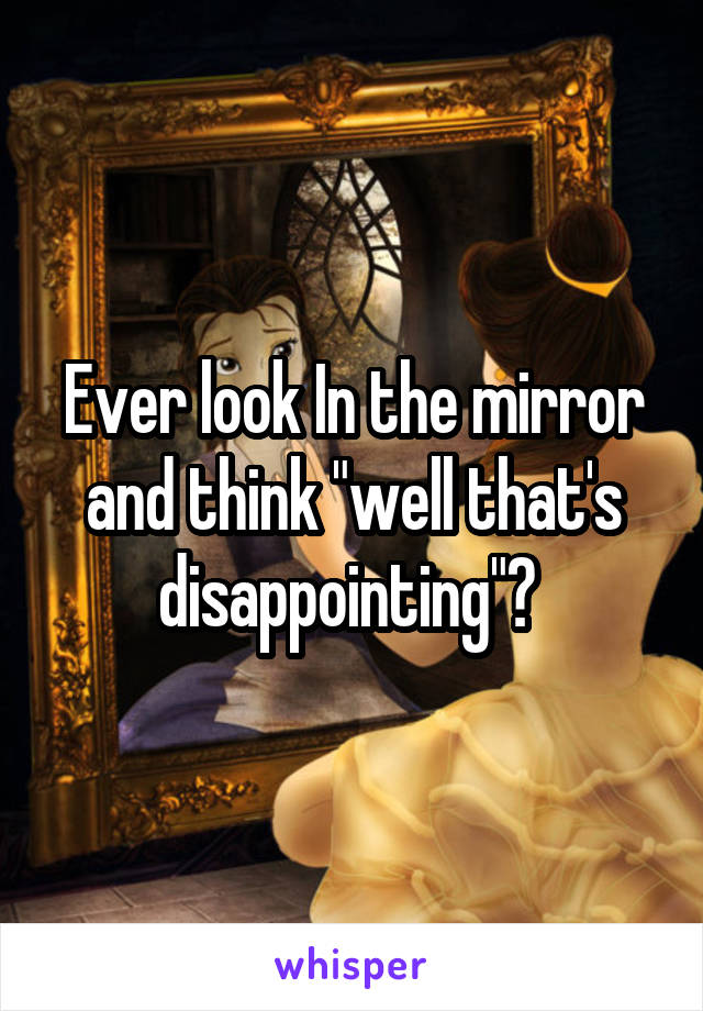 """Ever look In the mirror and think """"well that's disappointing""""?"""