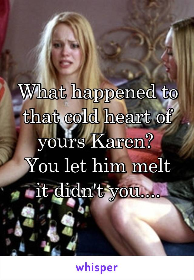 What happened to that cold heart of yours Karen?  You let him melt it didn't you....