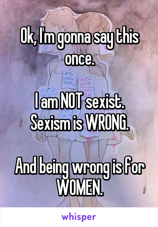 Ok, I'm gonna say this once.  I am NOT sexist. Sexism is WRONG.  And being wrong is for WOMEN.