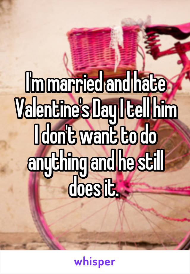 I'm married and hate Valentine's Day I tell him I don't want to do anything and he still does it.