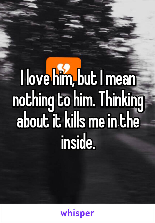 I love him, but I mean nothing to him. Thinking about it kills me in the inside.
