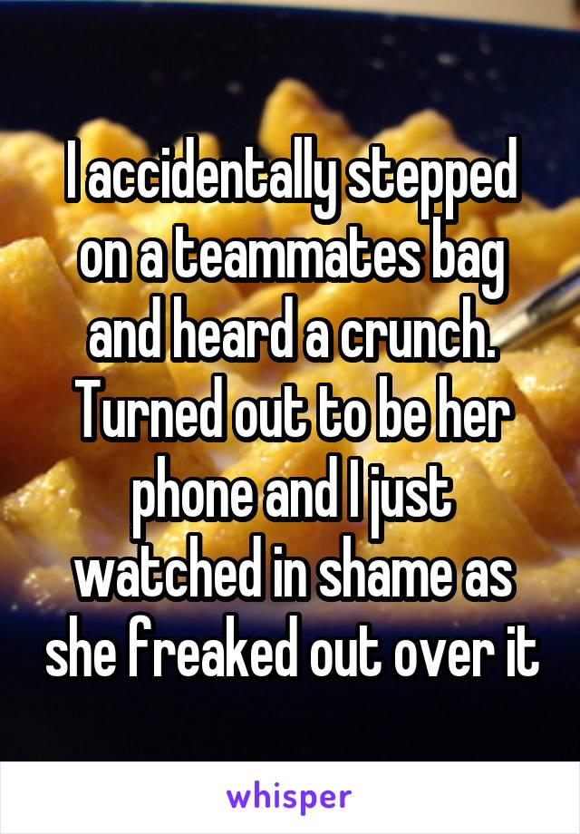 I accidentally stepped on a teammates bag and heard a crunch. Turned out to be her phone and I just watched in shame as she freaked out over it