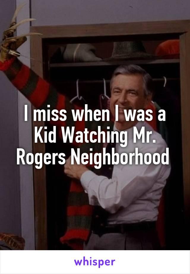 I miss when I was a Kid Watching Mr. Rogers Neighborhood