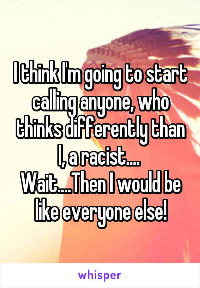 I think I'm going to start calling anyone, who thinks differently than I, a racist....  Wait....Then I would be like everyone else!