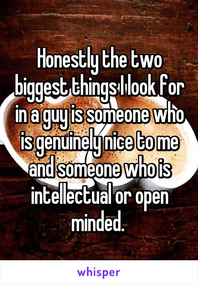Honestly the two biggest things I look for in a guy is someone who is genuinely nice to me and someone who is intellectual or open minded.