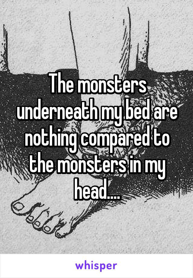 The monsters underneath my bed are nothing compared to the monsters in my head....