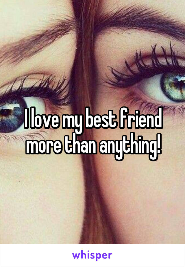 I love my best friend more than anything!