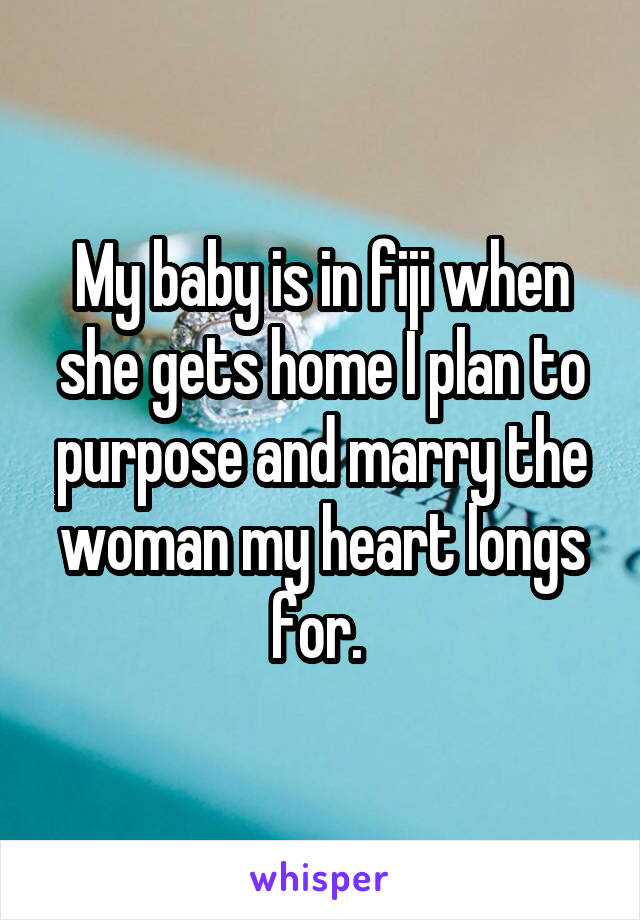 My baby is in fiji when she gets home I plan to purpose and marry the woman my heart longs for.