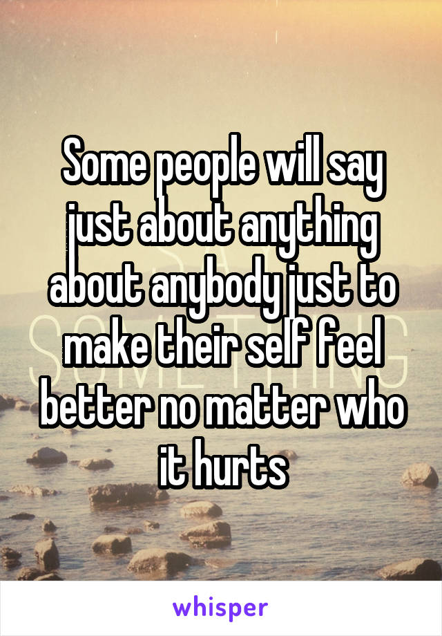 Some people will say just about anything about anybody just to make their self feel better no matter who it hurts