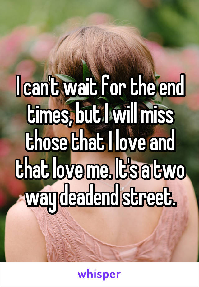 I can't wait for the end times, but I will miss those that I love and that love me. It's a two way deadend street.