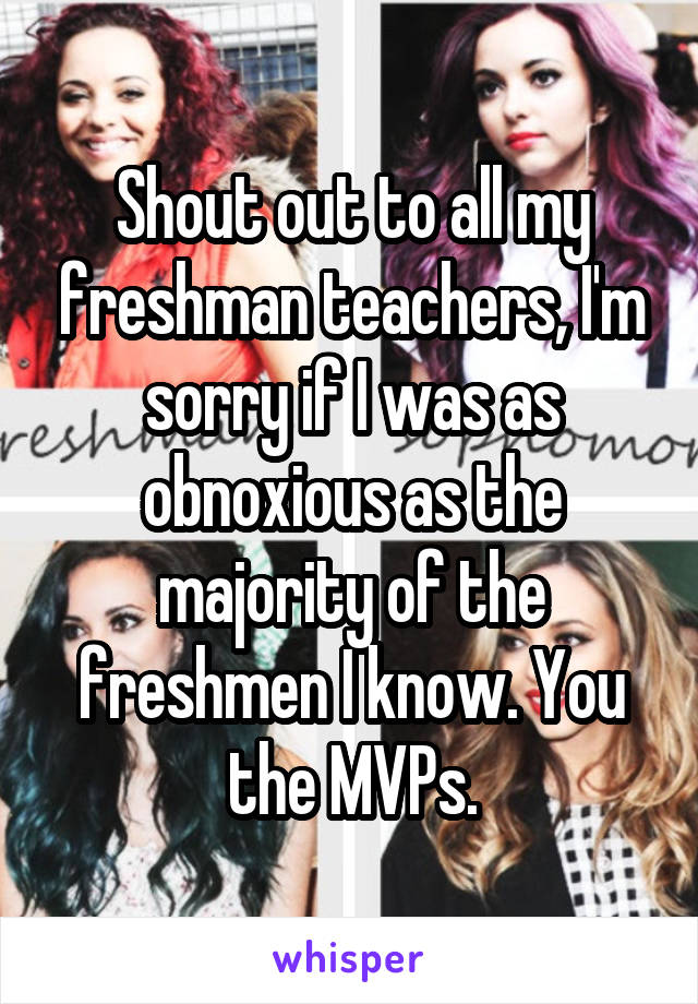 Shout out to all my freshman teachers, I'm sorry if I was as obnoxious as the majority of the freshmen I know. You the MVPs.