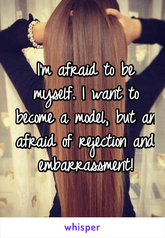 I'm afraid to be myself. I want to become a model, but an afraid of rejection and embarrassment!