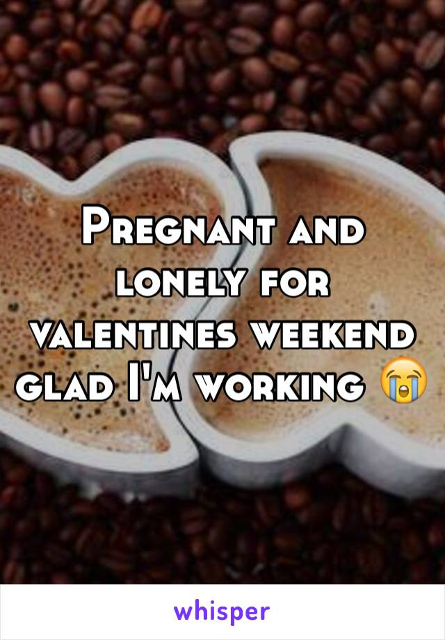 Pregnant and lonely for valentines weekend glad I'm working 😭