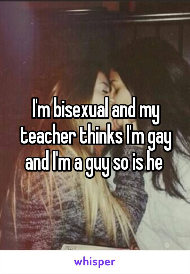 I'm bisexual and my teacher thinks I'm gay and I'm a guy so is he