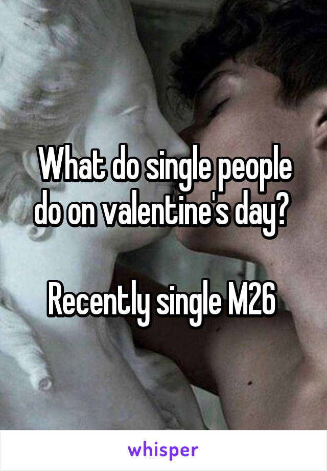 What do single people do on valentine's day?   Recently single M26