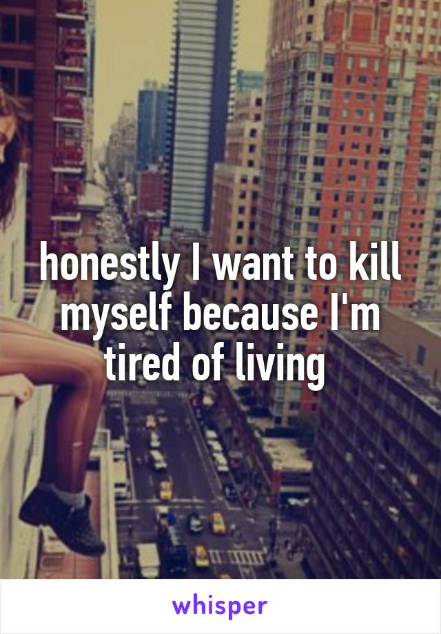 honestly I want to kill myself because I'm tired of living