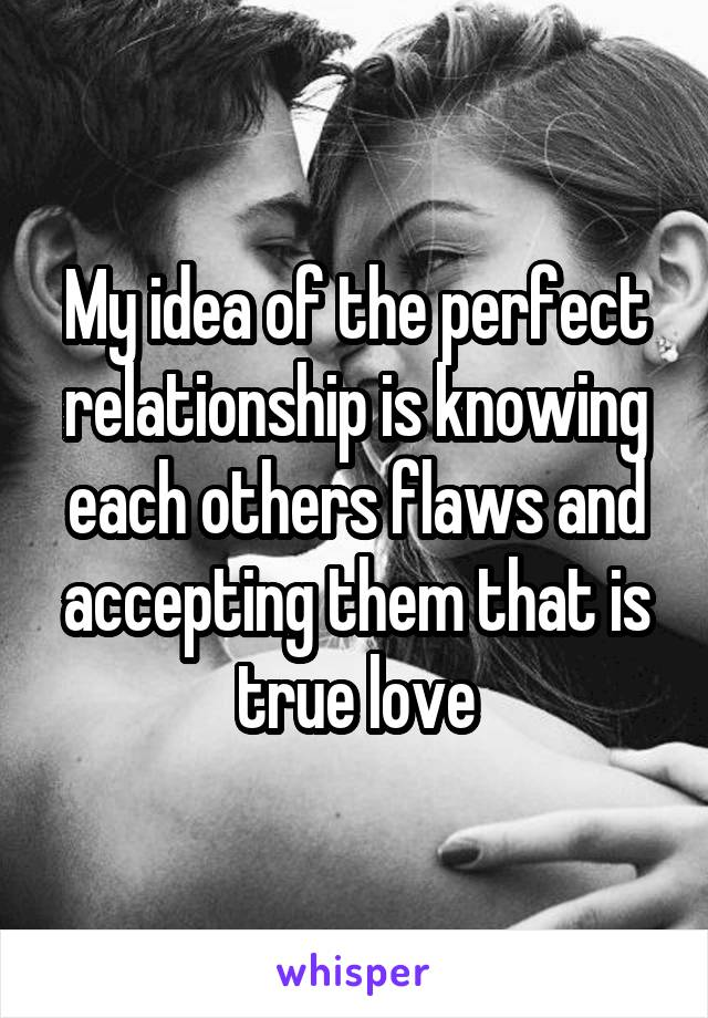 My idea of the perfect relationship is knowing each others flaws and accepting them that is true love