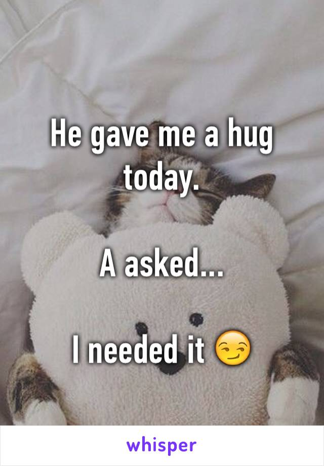 He gave me a hug today.  A asked...  I needed it 😏