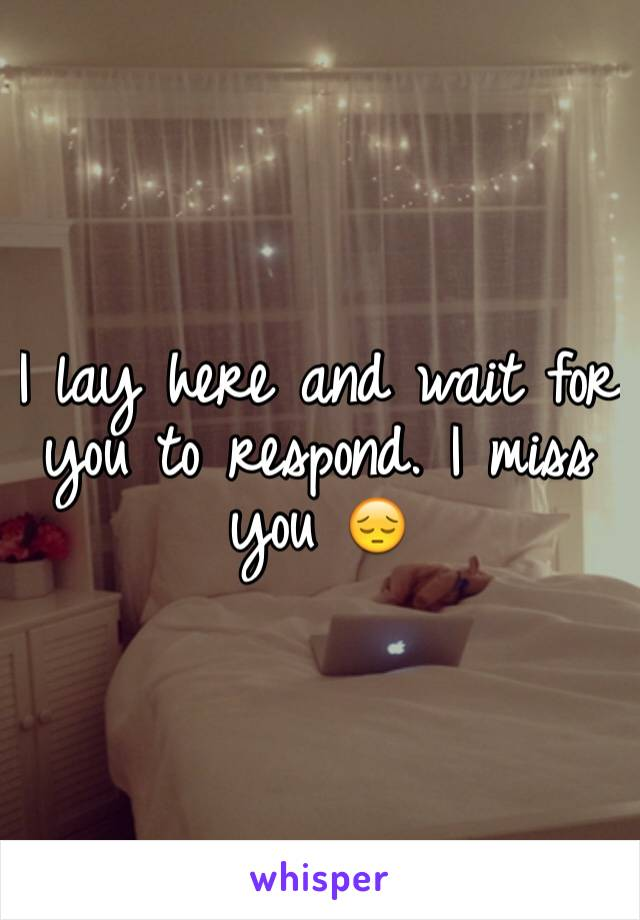 I lay here and wait for you to respond. I miss you 😔