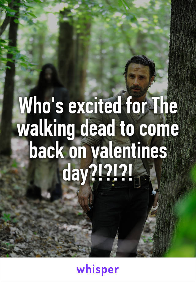 Who's excited for The walking dead to come back on valentines day?!?!?!