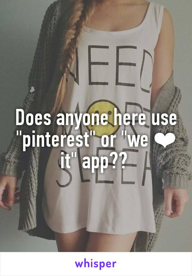 "Does anyone here use ""pinterest"" or ""we ❤ it"" app??"