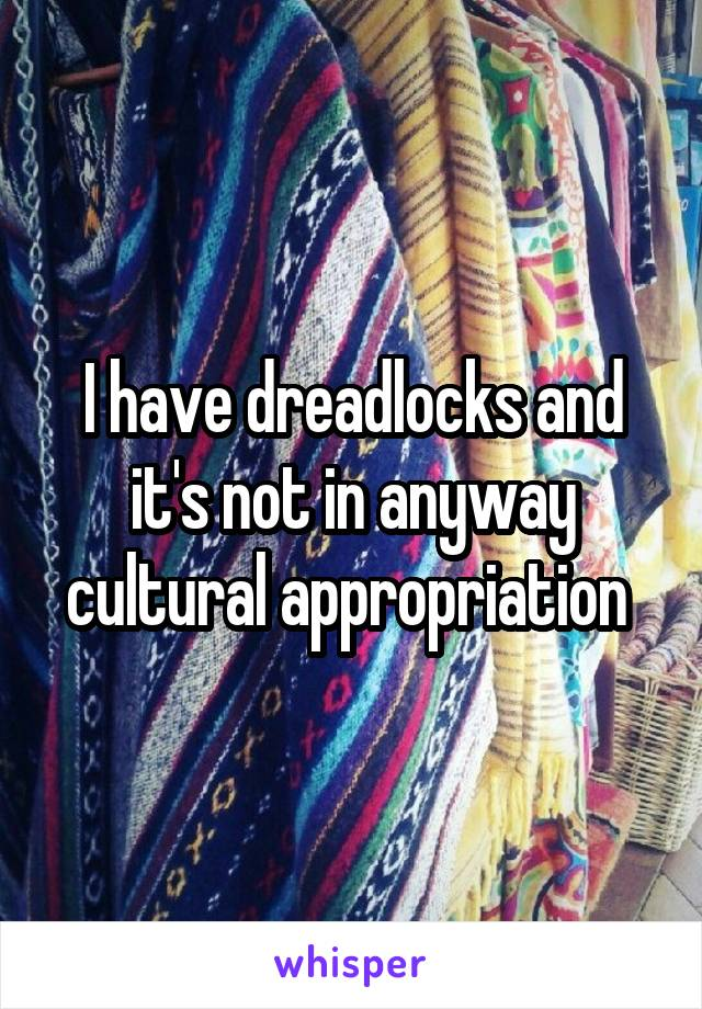 I have dreadlocks and it's not in anyway cultural appropriation