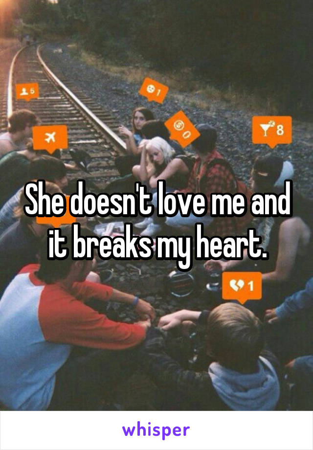 She doesn't love me and it breaks my heart.