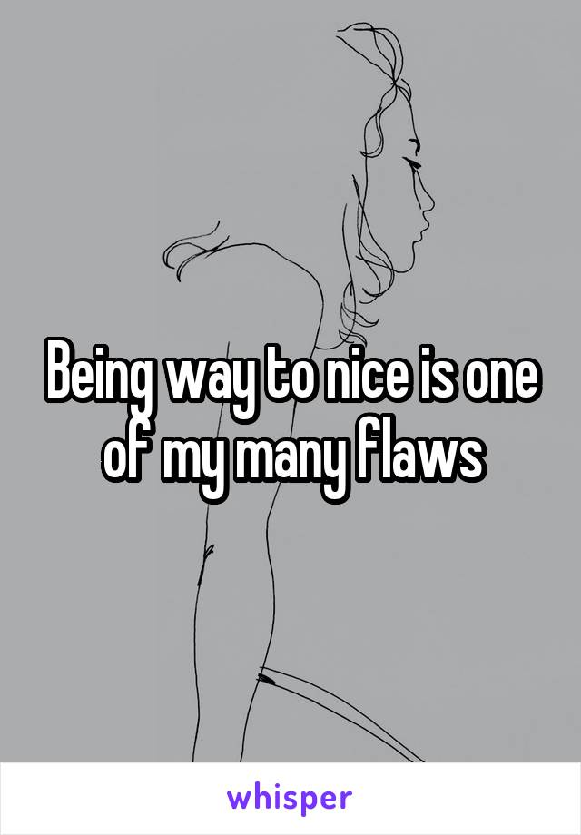 Being way to nice is one of my many flaws